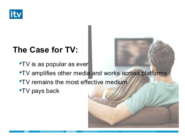 The Case for TV:TV is as popular as everTV amplifies other media and works across platformsTV remains the most effectiv...