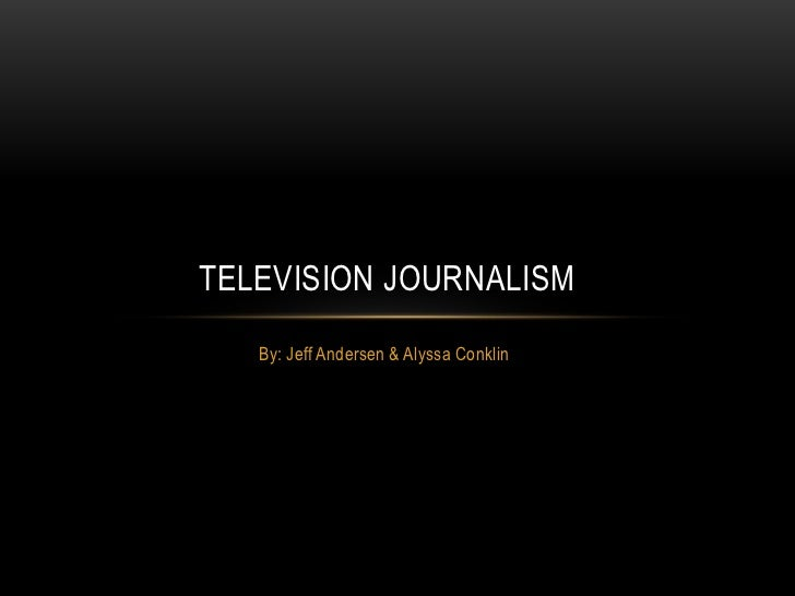 TELEVISION JOURNALISM   By: Jeff Andersen & Alyssa Conklin