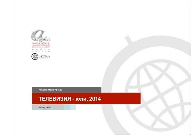ТЕЛЕВИЗИЯ - юли, 2014 ARGENT Media Agency 31 July 2014