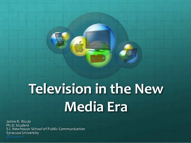 Television in the New Media Era Jaime R. Riccio Ph.D. Student S.I. Newhouse School of Public Communication Syracuse Univer...