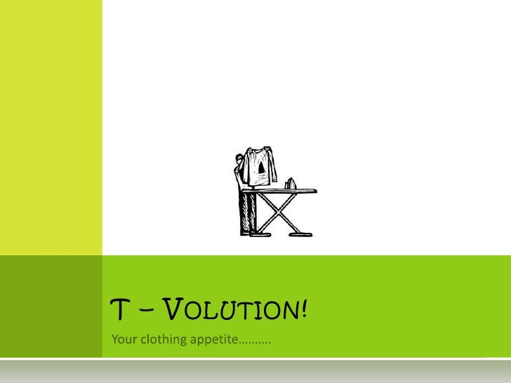 Your clothing appetite……….<br />T – Volution!<br />