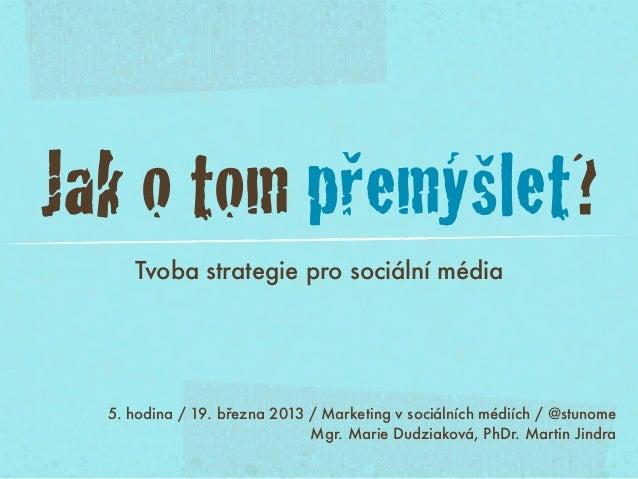 Jak o tom přemýšlet?     Tvoba strategie pro sociální média  5. hodina / 19. března 2013 / Marketing v sociálních médiích ...