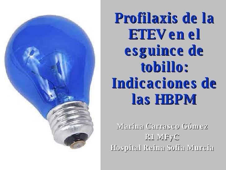 Profilaxis de la ETEV en el esguince de tobillo: Indicaciones de las HBPM Marina Carrasco Gómez R1 MFyC Hospital Reina Sof...