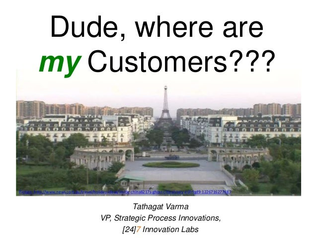 Dude, where are my Customers??? Tathagat Varma VP, Strategic Process Innovations, [24]7 Innovation Labs Picture: http://ww...