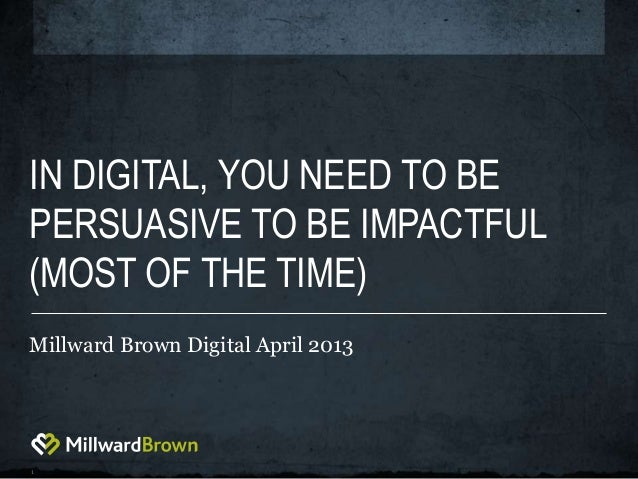 1IN DIGITAL, YOU NEED TO BEPERSUASIVE TO BE IMPACTFUL(MOST OF THE TIME)Millward Brown Digital April 2013