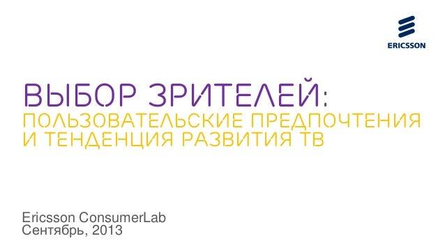 Выбор зрителей: пользовательские предпочтения и тенденция развития тв Ericsson ConsumerLab Сентябрь, 2013