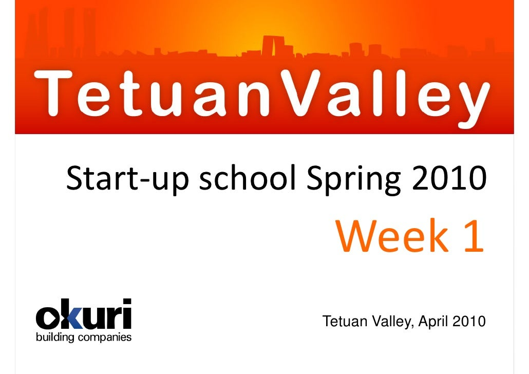 Start-up school Spring 2010                  Week 1                 Tetuan Valley, April 2010