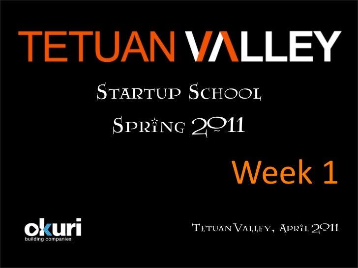 StartupSchool Spring2011              Week1        TetuanValley,April2011