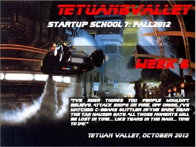 """TetuanBValleyStartup School 7: Fall2012                              WEEK 6    """"I've Seen things you people wouldn't    be..."""