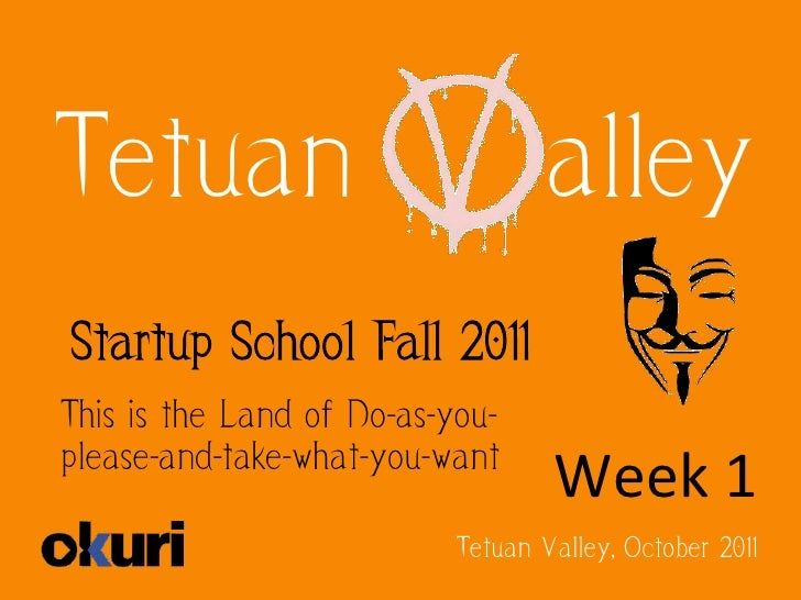 Tetuan                            alleyStartup School Fall 2011This is the Land of Do-as-you-please-and-take-what-you-want...
