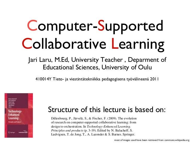 C omputer- S upported  C ollaborative  L earning  <ul><li>Jari Laru, M.Ed, University Teacher , Deparment of Educational S...