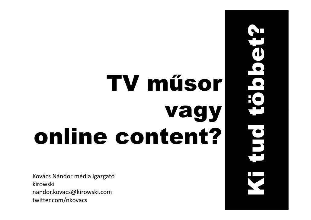 Ki tud többet?       TV műsor            vagy online content? Kovács Nándor média igazgató kirowski nandor.kovacs@kirowski...