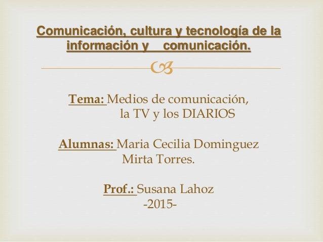  Comunicación, cultura y tecnología de la información y comunicación. Tema: Medios de comunicación, la TV y los DIARIOS A...