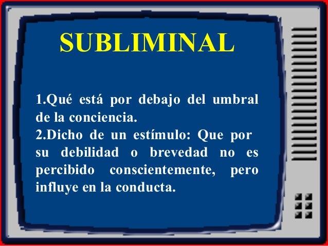 SUBLIMINAL 1.Qué está por debajo del umbral de la conciencia. 2.Dicho de un estímulo: Que por su debilidad o brevedad no e...
