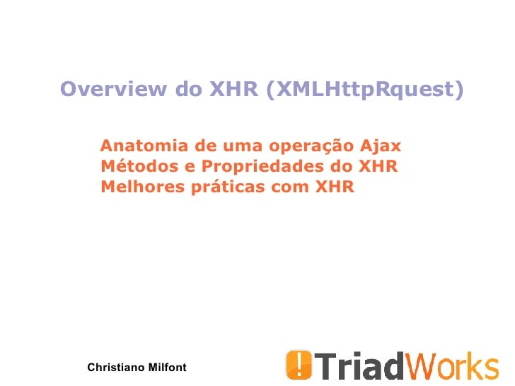 Overview do XHR (XMLHttpRquest) Christiano Milfont Anatomia de uma operação Ajax Métodos e Propriedades do XHR Melhores pr...