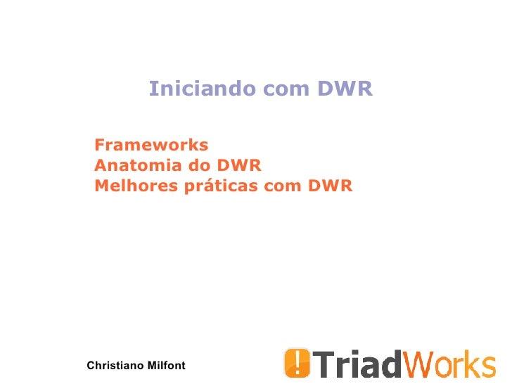 Iniciando com DWR Christiano Milfont Frameworks Anatomia do DWR Melhores práticas com DWR