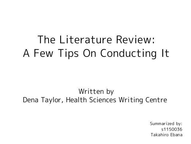 The Literature Review: A Few Tips On Conducting It Written by Dena Taylor, Health Sciences Writing Centre Summarized by: s...