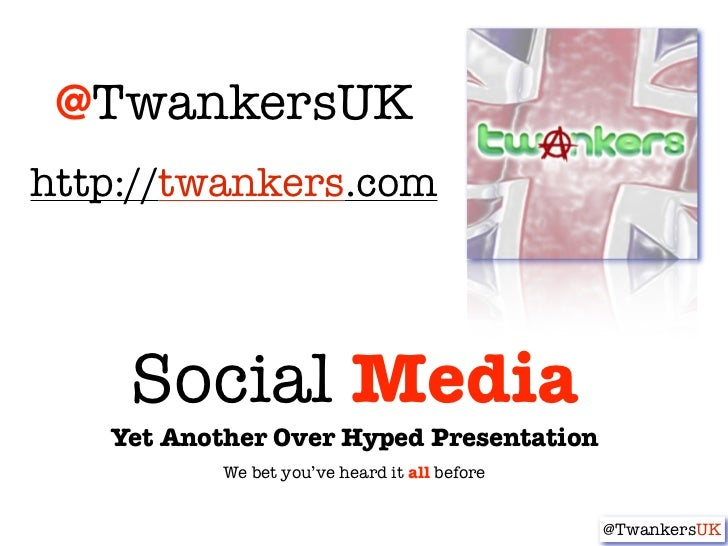 @TwankersUKhttp://twankers.com    Social Media   Yet Another Over Hyped Presentation           We bet you've heard it all ...