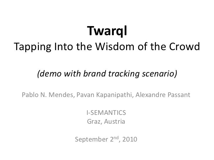 TwarqlTapping Into the Wisdom of the Crowd<br />Pablo N. Mendes, PavanKapanipathi, Alexandre Passant<br />I-SEMANTICS<br /...