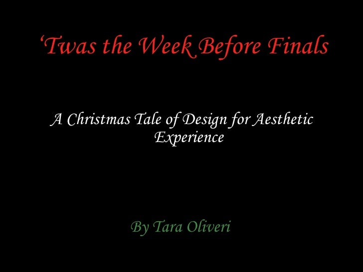 ' Twas the Week Before Finals <ul><li>A Christmas Tale of Design for Aesthetic Experience </li></ul><ul><li>By Tara Oliver...