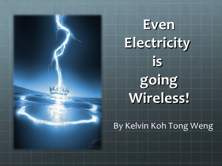 Even Electricity  is  going Wireless! By Kelvin Koh Tong Weng