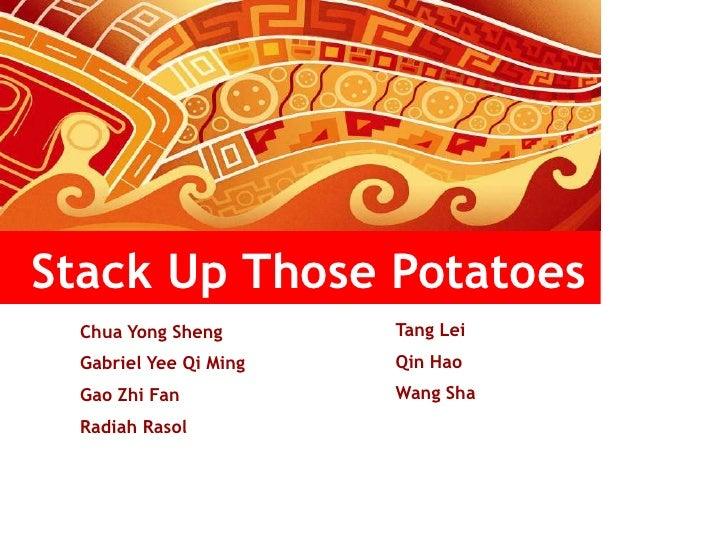 Stack Up Those Potatoes<br />Tang Lei<br />Qin Hao <br />Wang Sha<br />Chua Yong Sheng<br />Gabriel Yee Qi Ming<br />Gao Z...