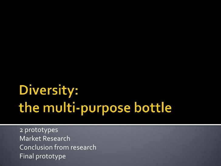 Diversity:the multi-purpose bottle<br />2 prototypes<br />Market Research<br />Conclusion from research<br />Final prototy...