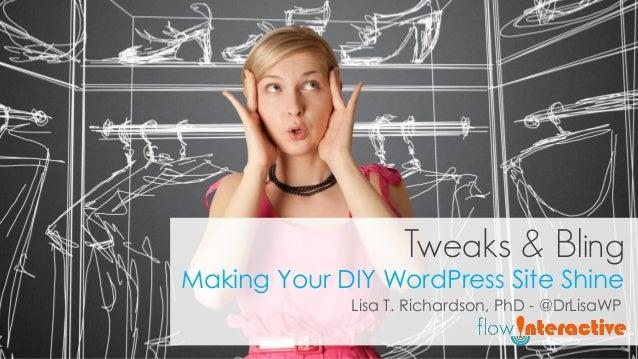 Tweaks & Bling Making Your DIY WordPress Site Shine Lisa T. Richardson, PhD - @DrLisaWP