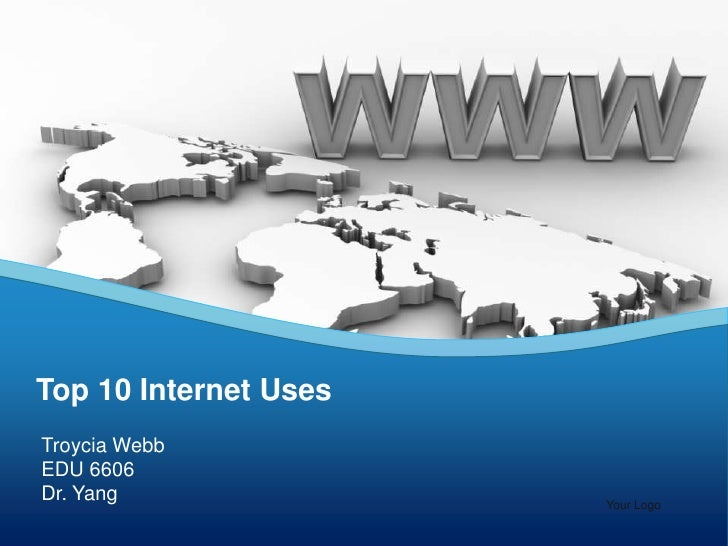 Top 10 Internet Uses<br />Troycia Webb<br />EDU 6606 <br />Dr. Yang<br />Your Logo<br />
