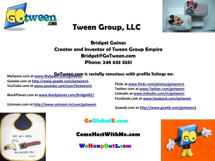Tween Group, LLC  Bridget Gaines Creator and Inventor of Tween Group Empire [email_address] Phone: 248 633 3551  Go Glob...