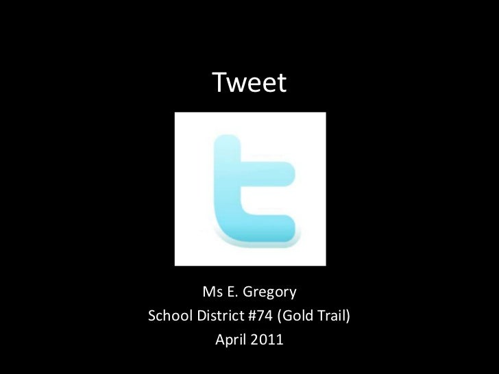 Tweet<br />Ms E. Gregory<br />School District #74 (Gold Trail)<br />April 2011<br />