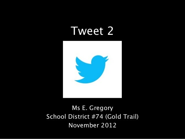 Tweet 2        Ms E. GregorySchool District #74 (Gold Trail)       November 2012