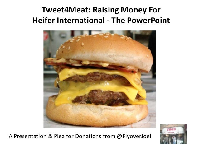 Tweet4Meat: Raising Money For        Heifer International - The PowerPointA Presentation & Plea for Donations from @Flyove...
