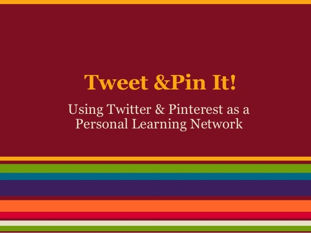 Using Twitter & Pinterest as aPersonal Learning NetworkTweet &Pin It!
