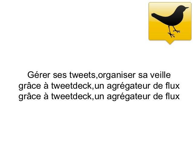 Gérer ses tweets,organiser sa veillegrâce à tweetdeck,un agrégateur de fluxgrâce à tweetdeck,un agrégateur de flux