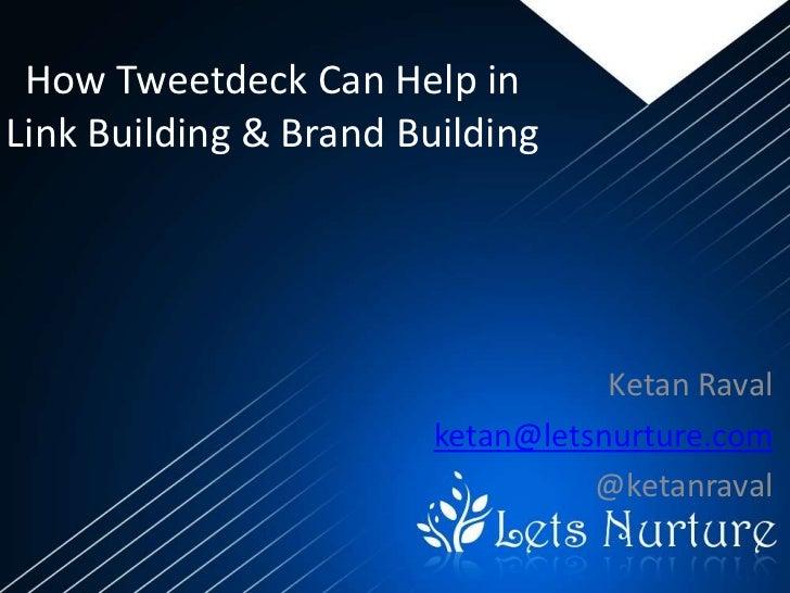 How Tweetdeck Can Help inLink Building & Brand Building                                   Ketan Raval                     ...
