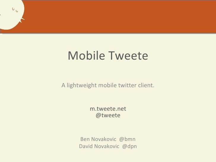 Mobile Tweete A lightweight mobile twitter client. m.tweete.net @tweete Ben Novakovic  @bmn David Novakovic  @dpn
