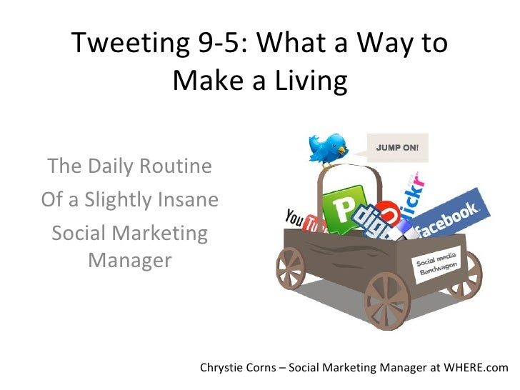 Tweeting 9-5: What a Way to Make a Living The Daily Routine Of a Slightly Insane Social Marketing Manager Chrystie Corns –...