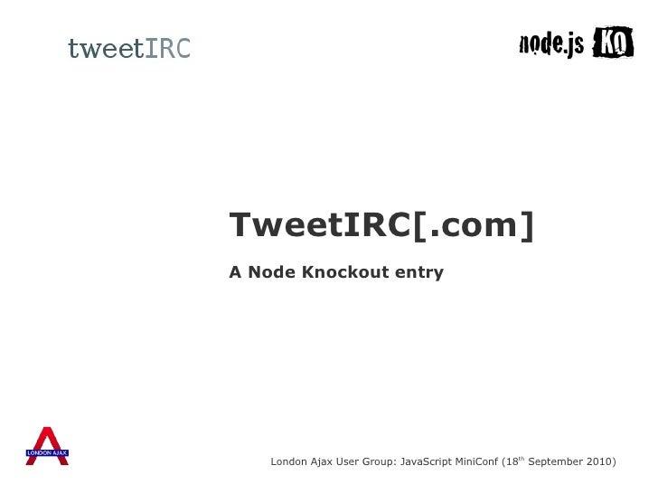 A Node Knockout entry TweetIRC[.com] London Ajax User Group: JavaScript MiniConf (18 th  September 2010)
