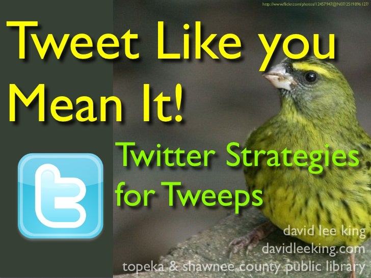 http://www.flickr.com/photos/12457947@N07/2519896127/     Tweet Like you Mean It!     Twitter Strategies     for Tweeps    ...