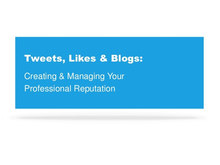 Tweets, Likes & Blogs:<br />Creating & Managing Your <br />Professional Reputation<br />