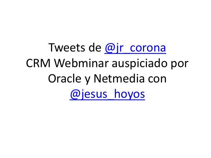 Tweets de @jr_corona CRM Webminar auspiciado por    Oracle y Netmedia con        @jesus_hoyos