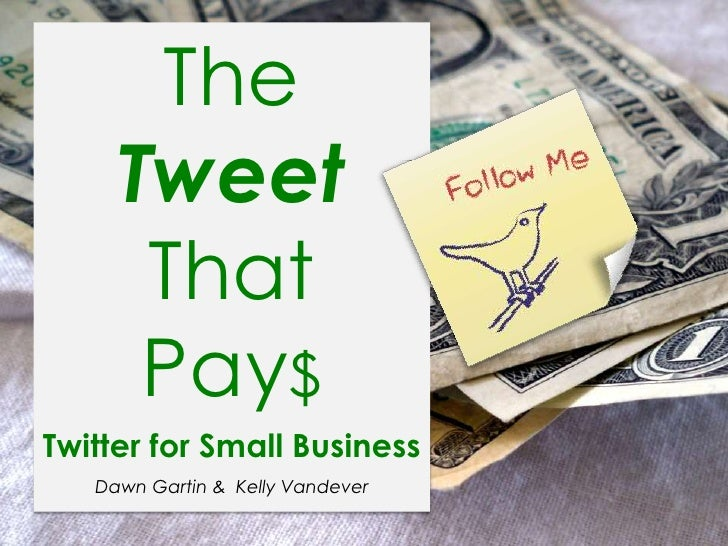 The Tweet That <br />Pay$<br />Twitter for Small Business<br />Dawn Gartin &  Kelly Vandever<br />