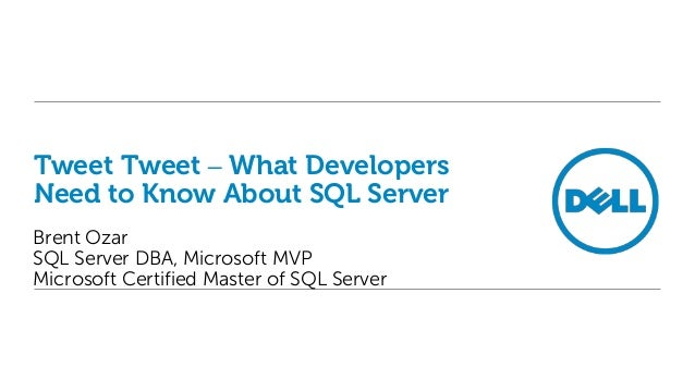Tweet Tweet – What Developers Need to Know About SQL Server Brent Ozar SQL Server DBA, Microsoft MVP Microsoft Certified M...