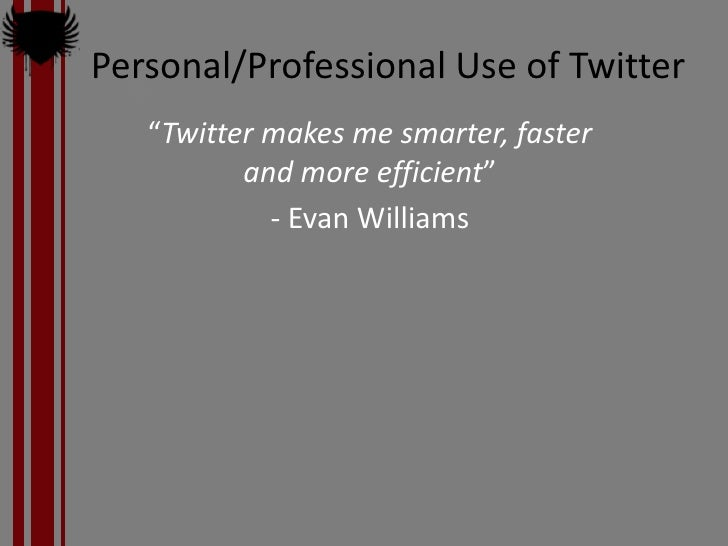 """Personal/Professional Use of Twitter    """"Twitter makes me smarter, faster           and more efficient""""             - Evan..."""