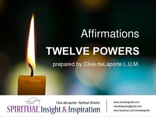 Affirmations TWELVE POWERS prepared by Clive deLaporte L.U.M. www.clivedelaporte.com clivedelaporte@gmail.com www.facebook...