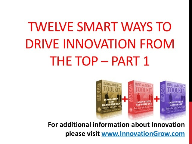 TWELVE SMART WAYS TODRIVE INNOVATION FROMTHE TOP – PART 1For additional information about Innovationplease visit www.Innov...
