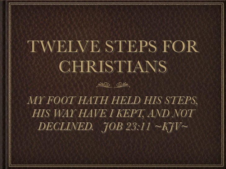 TWELVE STEPS FOR  CHRISTIANSMY FOOT HATH HELD HIS STEPS,HIS WAY HAVE I KEPT, AND NOT DECLINED. JOB 23:11 ~KJV~
