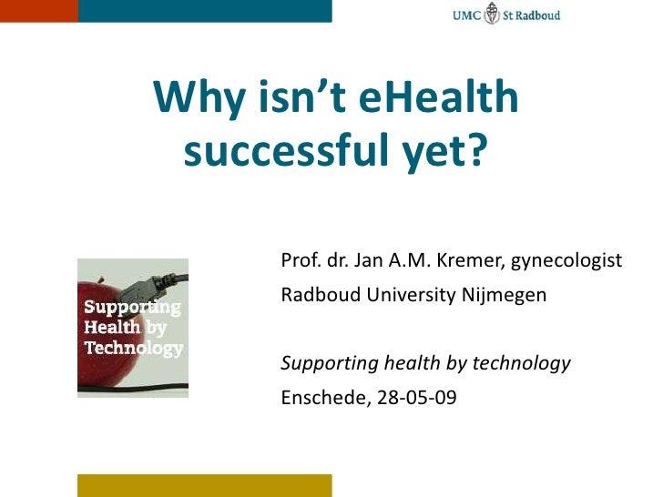 Why isn't eHealth successful yet?<br />Prof. dr. Jan A.M. Kremer, gynecologist<br />Radboud University Nijmegen<br />Suppo...