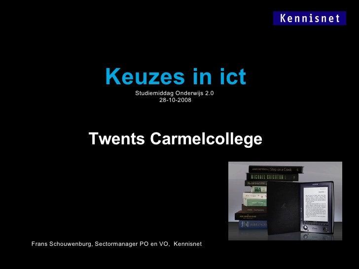 Keuzes in ict Studiemiddag Onderwijs 2.0  28-10-2008 Twents Carmelcollege Frans Schouwenburg, Sectormanager PO en VO,  Ken...